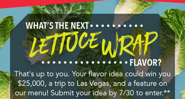 What's the next Lettuce Wrap flavor? That's up to you. Your flavor idea could win you $25,000, a trip to Las Vegas, and a feature on our menu! Submit your idea bu 7/30 to enter.**