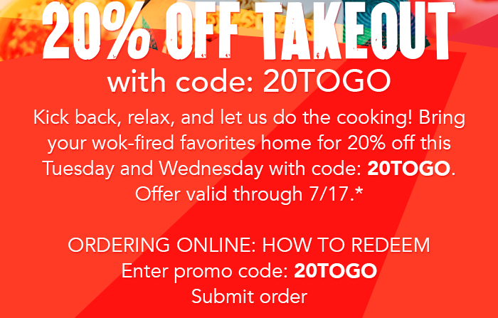 $20% Off takeout with code: 20TOGO Kick back, relax, and let us do the cooking! Bring your wok-fired favorites home for 20% off this Tuesday and Wednesday with code: 20TOGO. Offer valid through 7/17.*   Ordering online: How to redeem 1. Enter promo code: 20TOGO. 2. Submit order