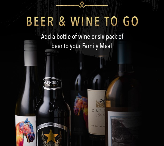 Beer and Wine To Go Add a bottle of wine or six-pack of beer to your Family Meal.  Alcohol Not Available for Delivery.