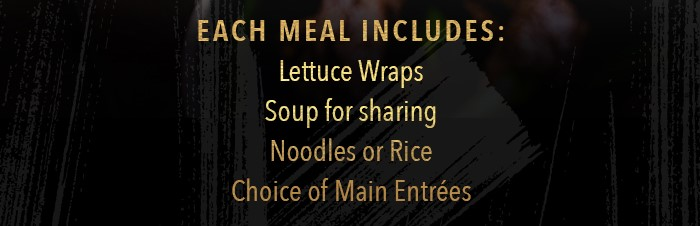 Each Family Meal includes: Lettuce Wraps Soup for sharing Noodles or Rice choice of Main Entrées