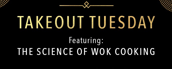 TAKEOUT TUESDAY Featuring: The Science of Wok Cooking