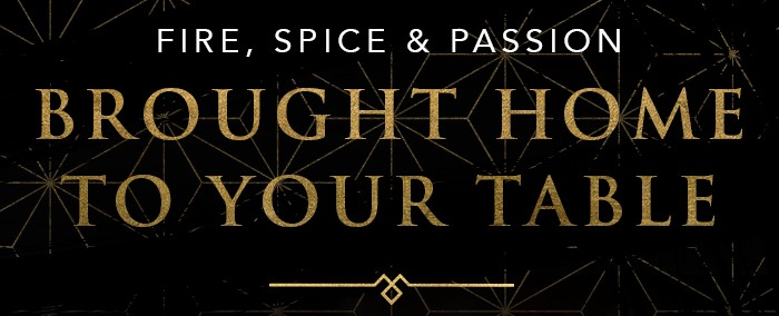 FIRE, SPICE & PASSION BROUGHT HOME TO YOUR TABLE