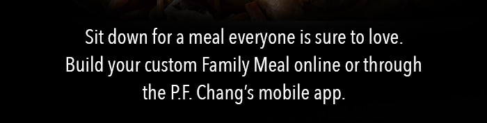 Sit down for a meal everyone is sure to love. Build your custom Family Meal online or through the P.F. Chang's mobile app.