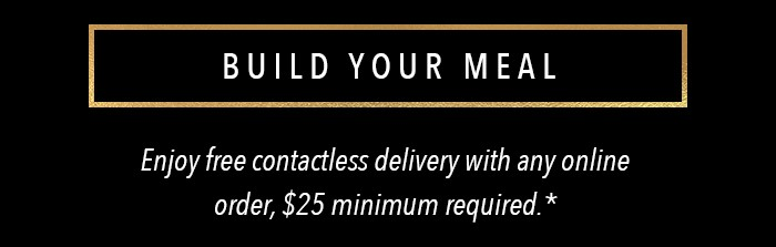 BUILD YOUR MEAL Enjoy free contactless delivery with any online order, $25 minimum required.*