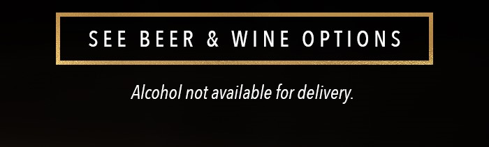 SEE BEER & WINE OPTIONS Alcohol not available for delivery.