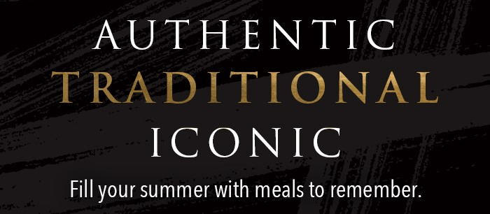 Authentic Traditional Iconic Fill your summer with meals to remember.